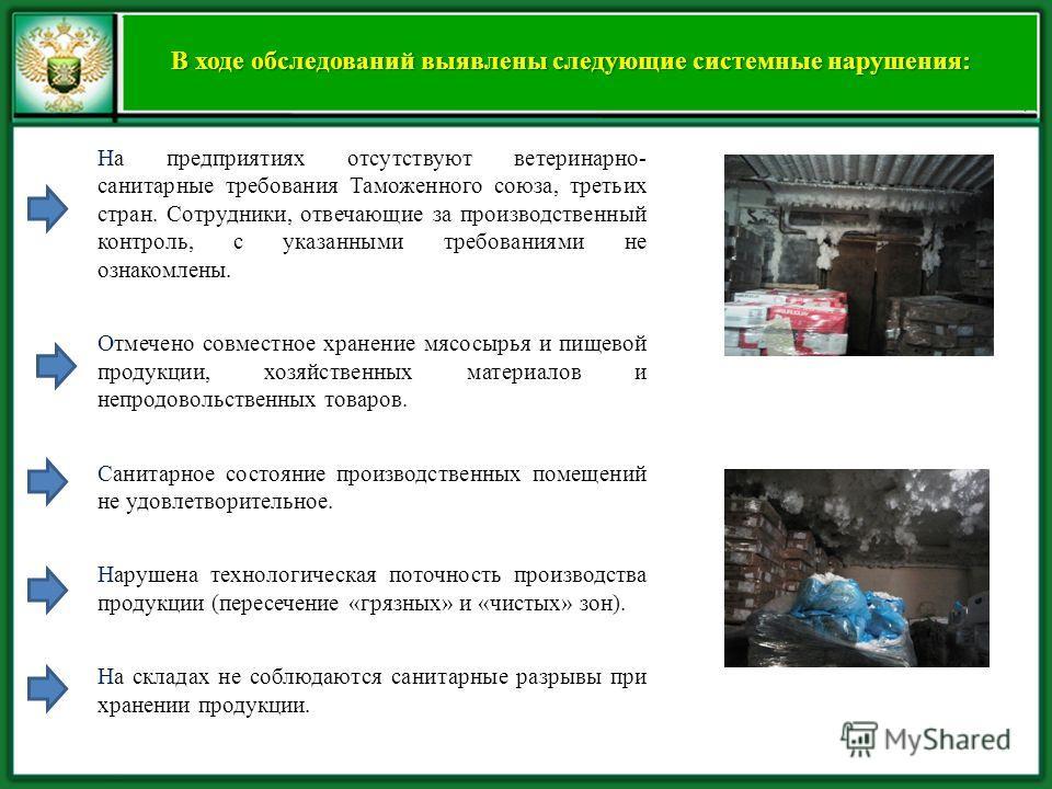 В ходе обследований выявлены следующие системные нарушения: На предприятиях отсутствуют ветеринарно- санитарные требования Таможенного союза, третьих стран. Сотрудники, отвечающие за производственный контроль, с указанными требованиями не ознакомлены