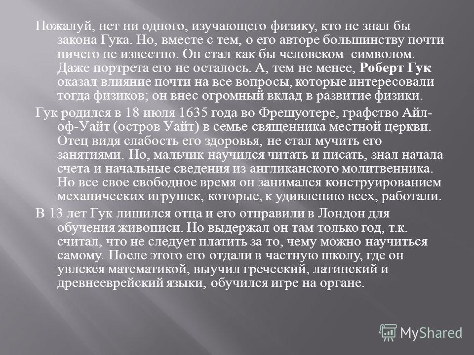 Пожалуй, нет ни одного, изучающего физику, кто не знал бы закона Гука. Но, вместе с тем, о его авторе большинству почти ничего не известно. Он стал как бы человеком – символом. Даже портрета его не осталось. А, тем не менее, Роберт Гук оказал влияние