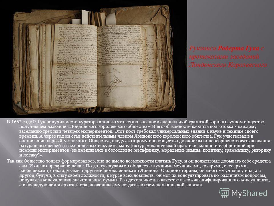 В 1662 году Р. Гук получил место куратора в только что легализованном специальной грамотой короля научном обществе, получившем название « Лондонского королевского общества ». В его обязанности входила подготовка к каждому заседанию трех или четырех э