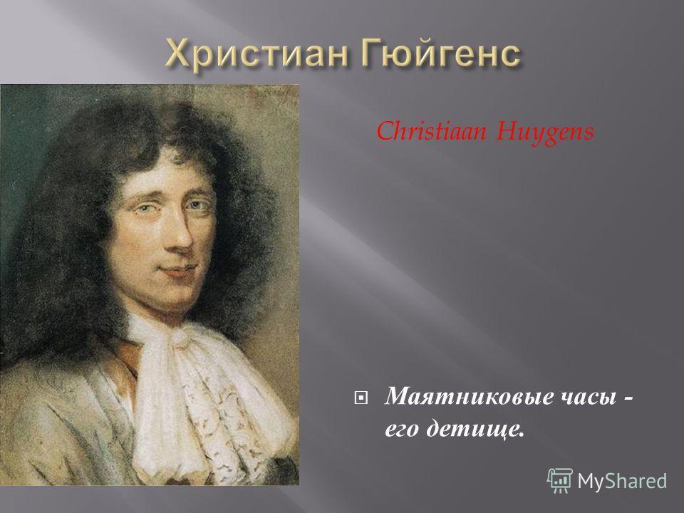 Маятниковые часы - его детище. Christiaan Huygens