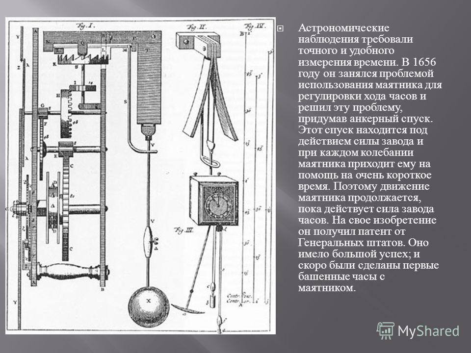 Астрономические наблюдения требовали точного и удобного измерения времени. В 1656 году он занялся проблемой использования маятника для регулировки хода часов и решил эту проблему, придумав анкерный спуск. Этот спуск находится под действием силы завод
