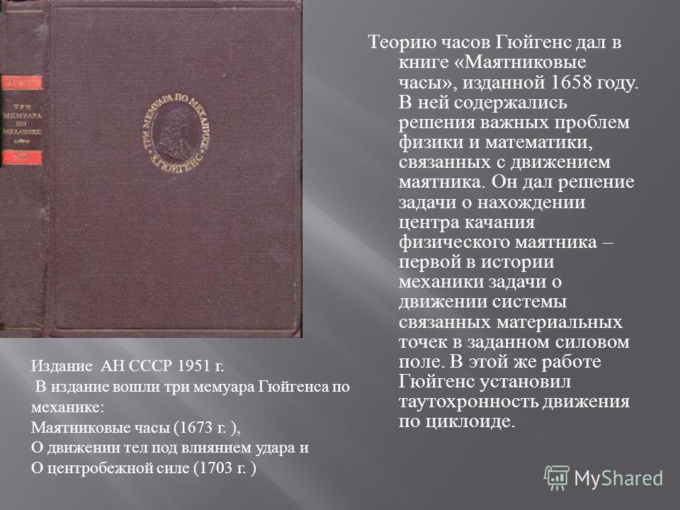 Теорию часов Гюйгенс дал в книге « Маятниковые часы », изданной 1658 году. В ней содержались решения важных проблем физики и математики, связанных с движением маятника. Он дал решение задачи о нахождении центра качания физического маятника – первой в