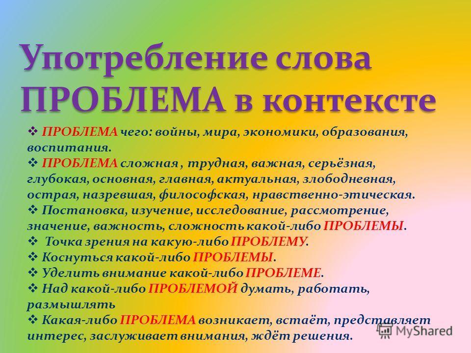 Употребление слова ПРОБЛЕМА в контексте ПРОБЛЕМА чего: войны, мира, экономики, образования, воспитания. ПРОБЛЕМА сложная, трудная, важная, серьёзная, глубокая, основная, главная, актуальная, злободневная, острая, назревшая, философская, нравственно-э