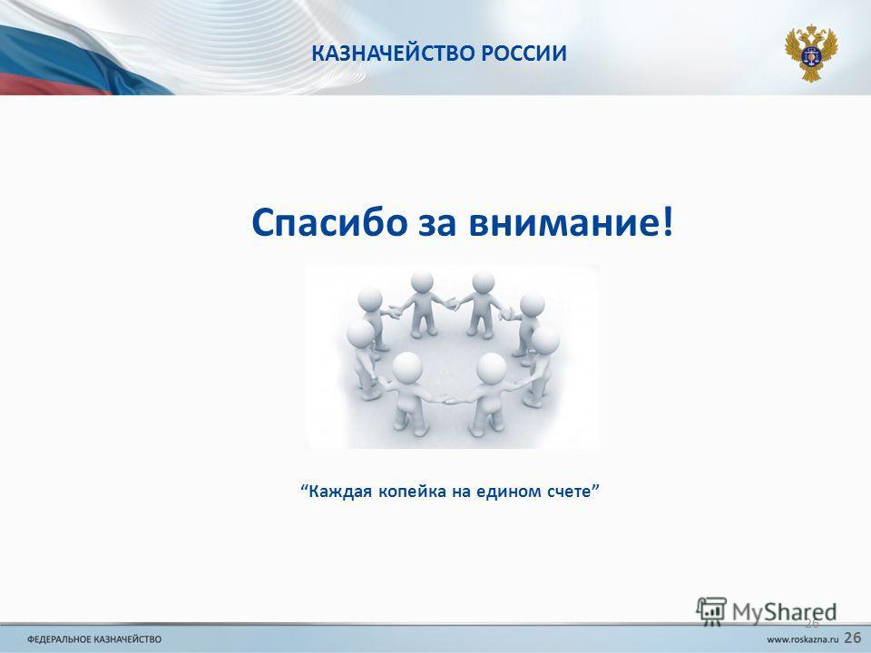 КАЗНАЧЕЙСТВО РОССИИ Спасибо за внимание! Каждая копейка на едином счете 26