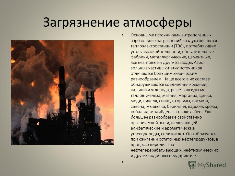 Загрязнение атмосферы Основными источниками антропогенных аэрозольных загрязнений воздуха являются теплоэлектростанции (ТЭС), потребляющие уголь высокой зольности, обогатительные фабрики, металлургические, цементные, магнезитовые и другие заводы. Аэр