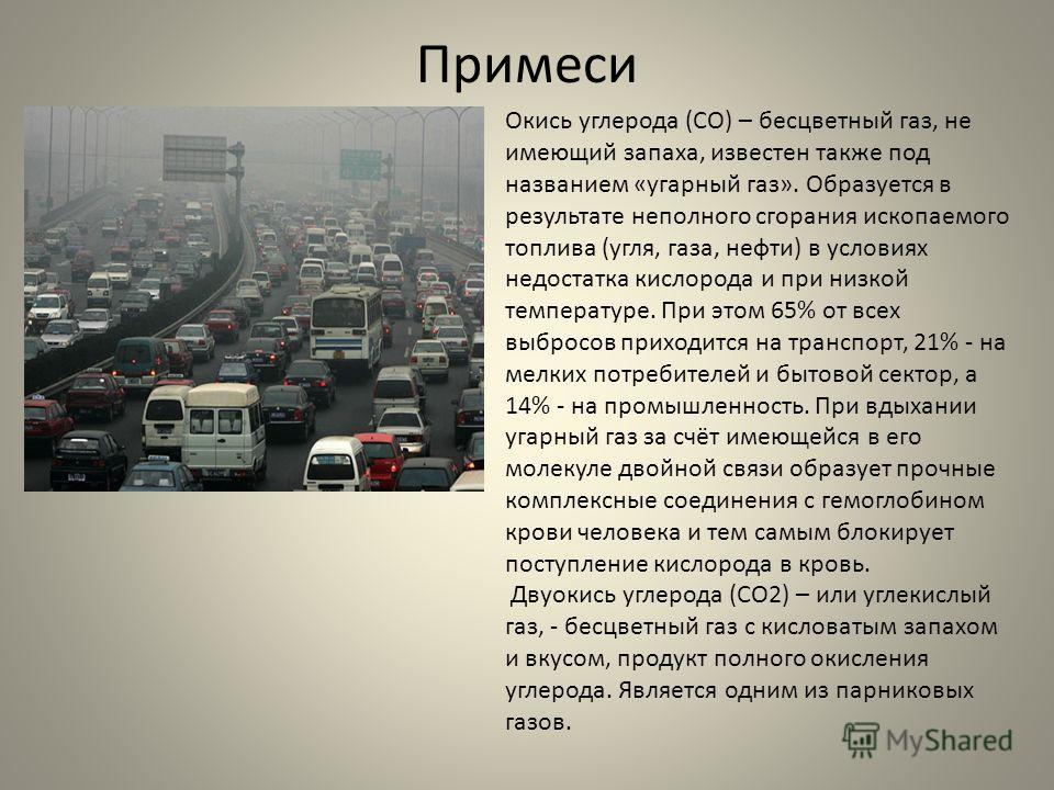 Примеси Окись углерода (СО) – бесцветный газ, не имеющий запаха, известен также под названием «угарный газ». Образуется в результате неполного сгорания ископаемого топлива (угля, газа, нефти) в условиях недостатка кислорода и при низкой температуре.