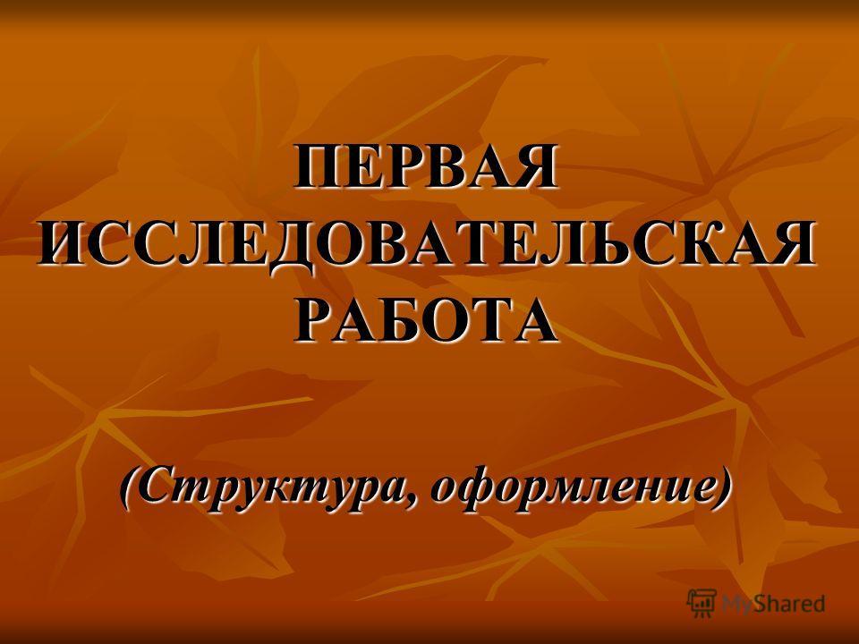 ПЕРВАЯ ИССЛЕДОВАТЕЛЬСКАЯ РАБОТА (Структура, оформление)