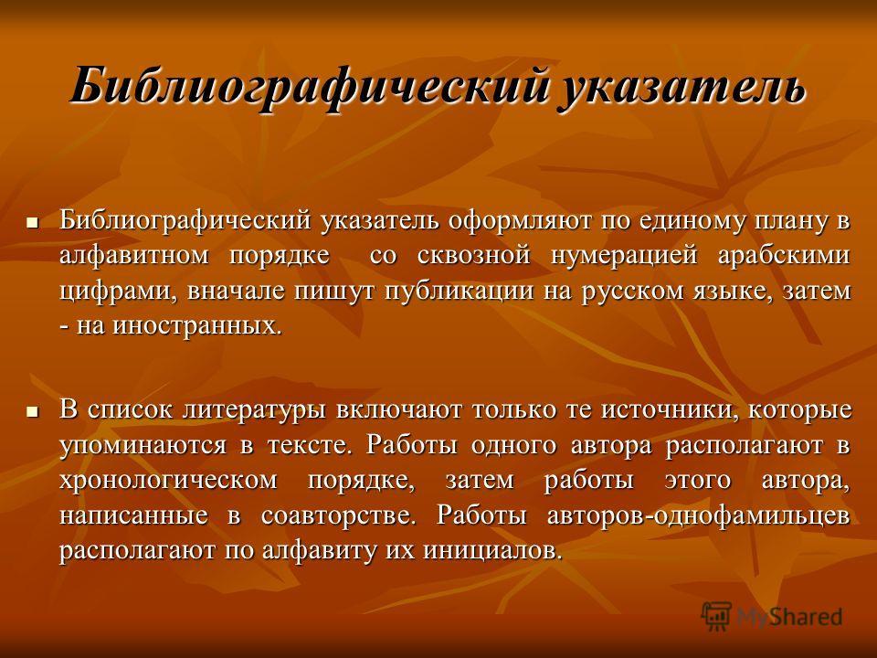 Библиографический указатель Библиографический указатель оформляют по единому плану в алфавитном порядке со сквозной нумерацией арабскими цифрами, вначале пишут публикации на русском языке, затем - на иностранных. Библиографический указатель оформляют
