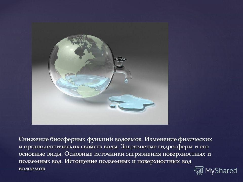 { Снижение биосферных функций водоемов. Изменение физических и органолептических свойств воды. Загрязнение гидросферы и его основные виды. Основные источники загрязнения поверхностных и подземных вод. Истощение подземных и поверхностных вод водоемов