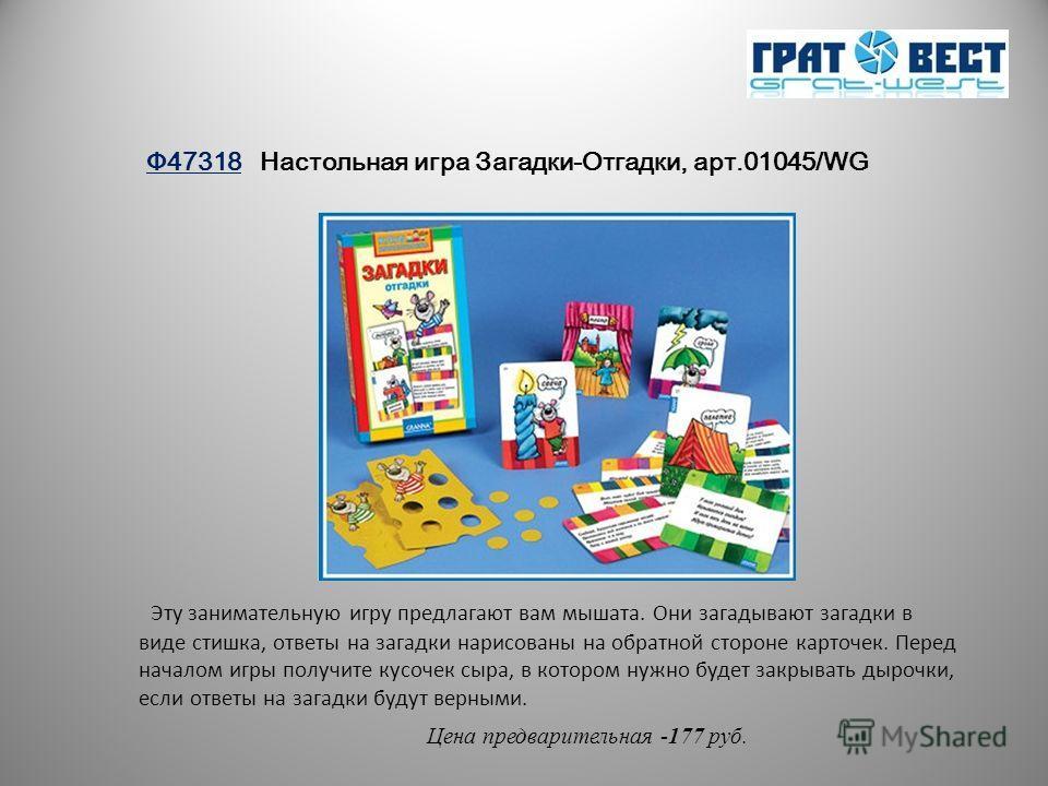 Ф47318 Настольная игра Загадки-Отгадки, арт.01045/WG Цена предварительная -177 руб. Эту занимательную игру предлагают вам мышата. Они загадывают загадки в виде стишка, ответы на загадки нарисованы на обратной стороне карточек. Перед началом игры полу