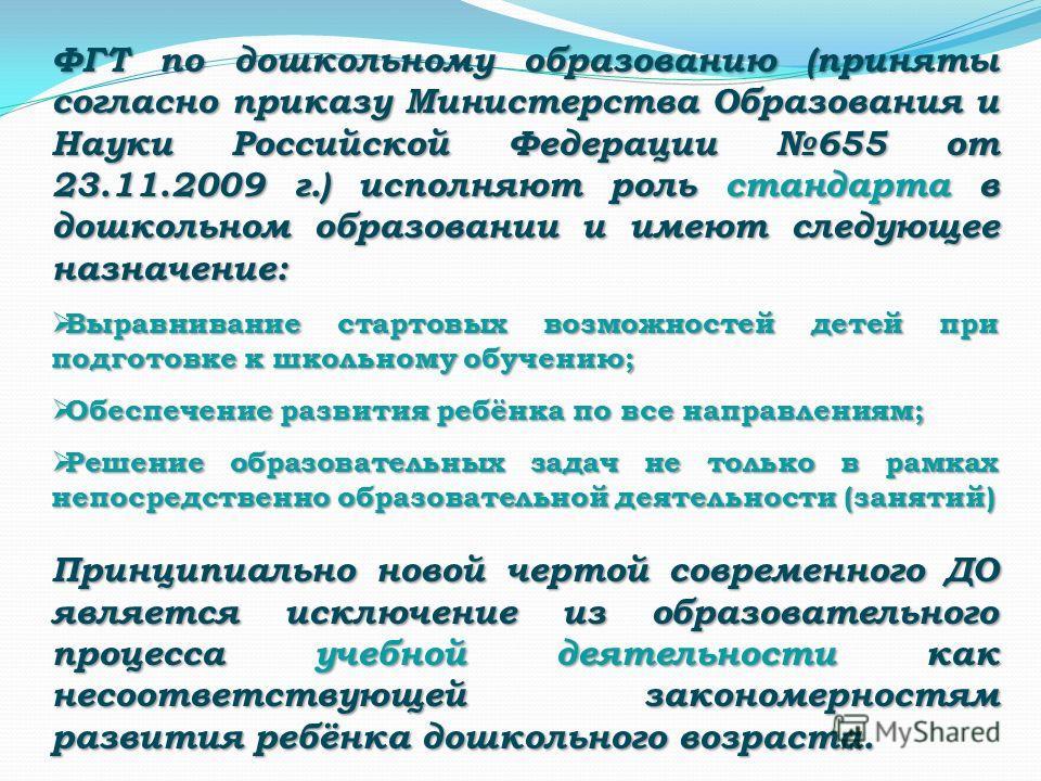 ФГТ по дошкольному образованию (приняты согласно приказу Министерства Образования и Науки Российской Федерации 655 от 23.11.2009 г.) исполняют роль стандарта в дошкольном образовании и имеют следующее назначение: Выравнивание стартовых возможностей д