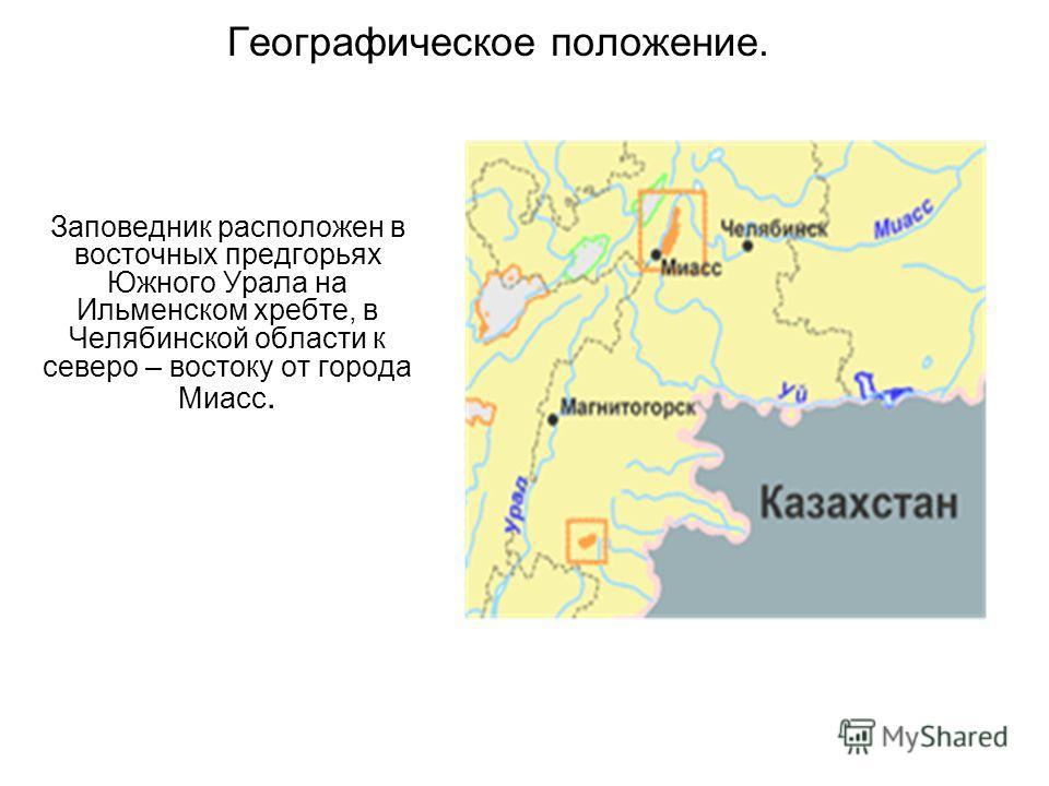 Географическое положение. Заповедник расположен в восточных предгорьях Южного Урала на Ильменском хребте, в Челябинской области к северо – востоку от города Миасс.