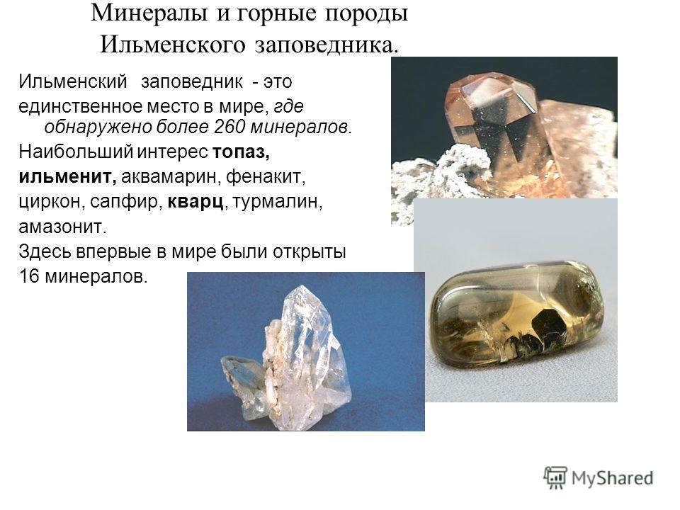 Минералы и горные породы Ильменского заповедника. Ильменский заповедник - это единственное место в мире, где обнаружено более 260 минералов. Наибольший интерес топаз, ильменит, аквамарин, фенакит, циркон, сапфир, кварц, турмалин, амазонит. Здесь впер