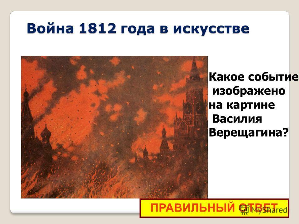 Война 1812 года в искусстве ПРАВИЛЬНЫЙ ОТВЕТ Какой храм в Москве Какое событие изображено на картине Василия Верещагина?