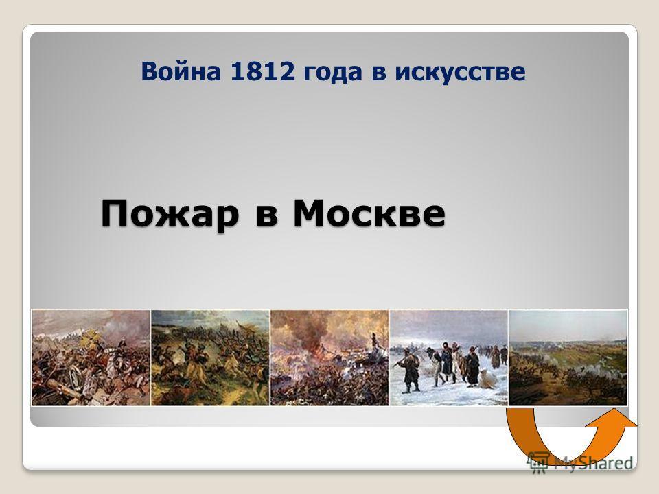 Пожар в Москве Война 1812 года в искусстве