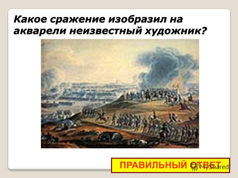 Какое сражение изобразил на акварели неизвестный художник? ПРАВИЛЬНЫЙ ОТВЕТ