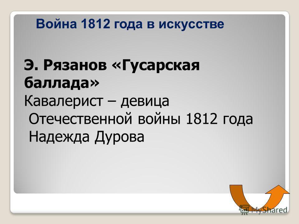 Война 1812 года в искусстве Э. Рязанов «Гусарская баллада» Кавалерист – девица Отечественной войны 1812 года Надежда Дурова