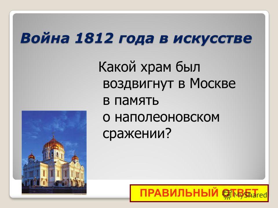 Война 1812 года в искусстве ПРАВИЛЬНЫЙ ОТВЕТ Какой храм был воздвигнут в Москве в память о наполеоновском сражении?