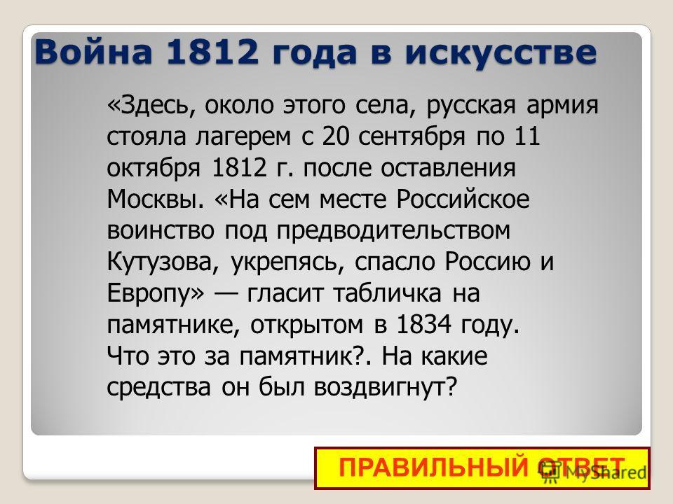 ПРАВИЛЬНЫЙ ОТВЕТ «Здесь, около этого села, русская армия стояла лагерем с 20 сентября по 11 октября 1812 г. после оставления Москвы. «На сем месте Российское воинство под предводительством Кутузова, укрепясь, спасло Россию и Европу» гласит табличка н