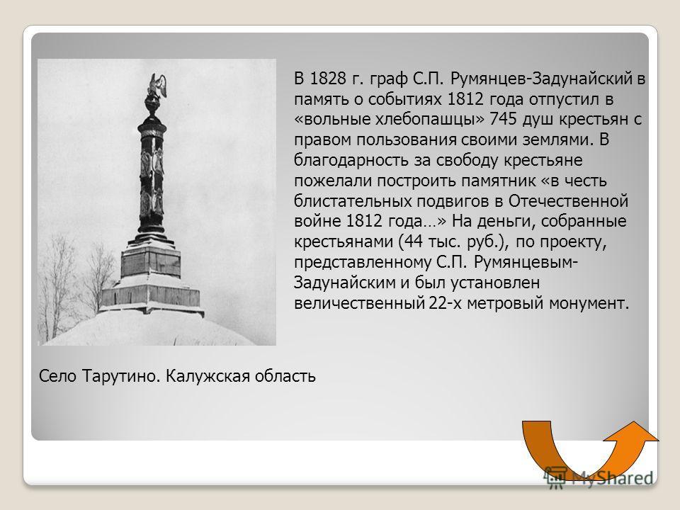 В 1828 г. граф С.П. Румянцев-Задунайский в память о событиях 1812 года отпустил в «вольные хлебопашцы» 745 душ крестьян с правом пользования своими землями. В благодарность за свободу крестьяне пожелали построить памятник «в честь блистательных подви