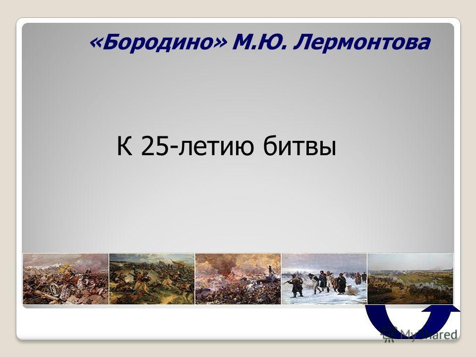 «Бородино» М.Ю. Лермонтова К 25-летию битвы