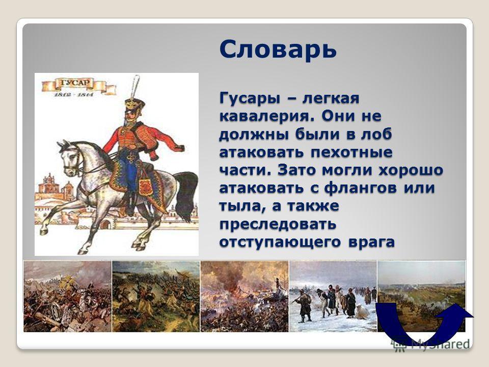 Гусары – легкая кавалерия. Они не должны были в лоб атаковать пехотные части. Зато могли хорошо атаковать с флангов или тыла, а также преследовать отступающего врага Словарь