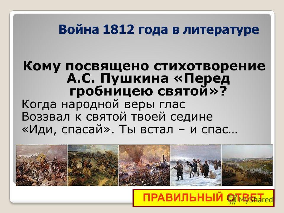 Кому посвящено стихотворение А.С. Пушкина «Перед гробницею святой»? Когда народной веры глас Воззвал к святой твоей седине «Иди, спасай». Ты встал – и спас… ПРАВИЛЬНЫЙ ОТВЕТ Война 1812 года в литературе
