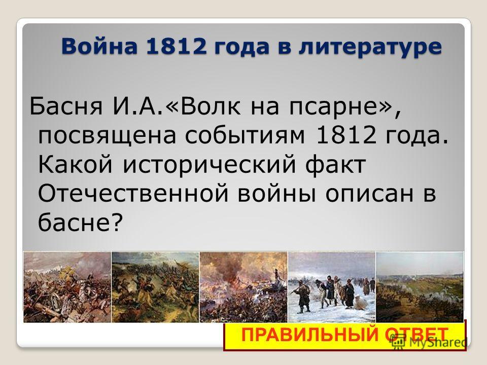 Война 1812 года в литературе Басня И.А.«Волк на псарне», посвящена событиям 1812 года. Какой исторический факт Отечественной войны описан в басне? ПРАВИЛЬНЫЙ ОТВЕТ