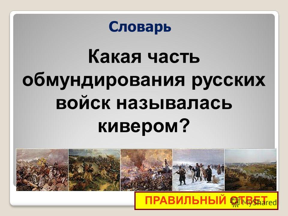 ПРАВИЛЬНЫЙ ОТВЕТ Какая часть обмундирования русских войск называлась кивером? Словарь