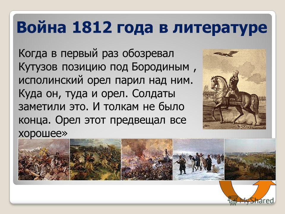 Война 1812 года в литературе Когда в первый раз обозревал Кутузов позицию под Бородиным, исполинский орел парил над ним. Куда он, туда и орел. Солдаты заметили это. И толкам не было конца. Орел этот предвещал все хорошее»
