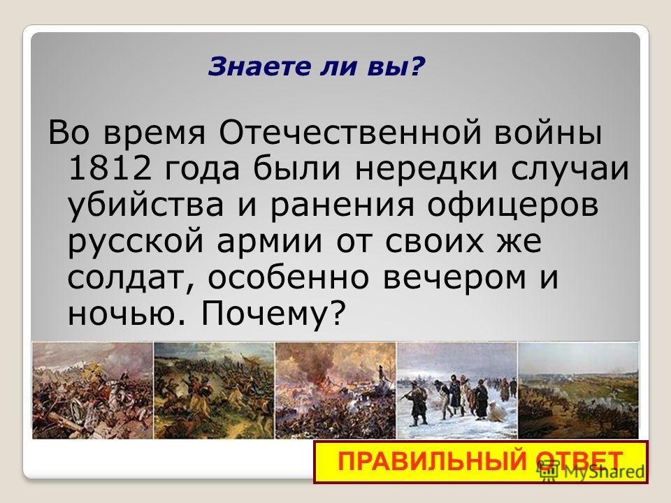 Знаете ли вы? Во время Отечественной войны 1812 года были нередки случаи убийства и ранения офицеров русской армии от своих же солдат, особенно вечером и ночью. Почему? ПРАВИЛЬНЫЙ ОТВЕТ