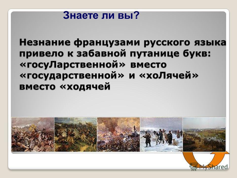 Незнание французами русского языка привело к забавной путанице букв: «госуЛарственной» вместо «государственной» и «хоЛячей» вместо «ходячей Знаете ли вы?