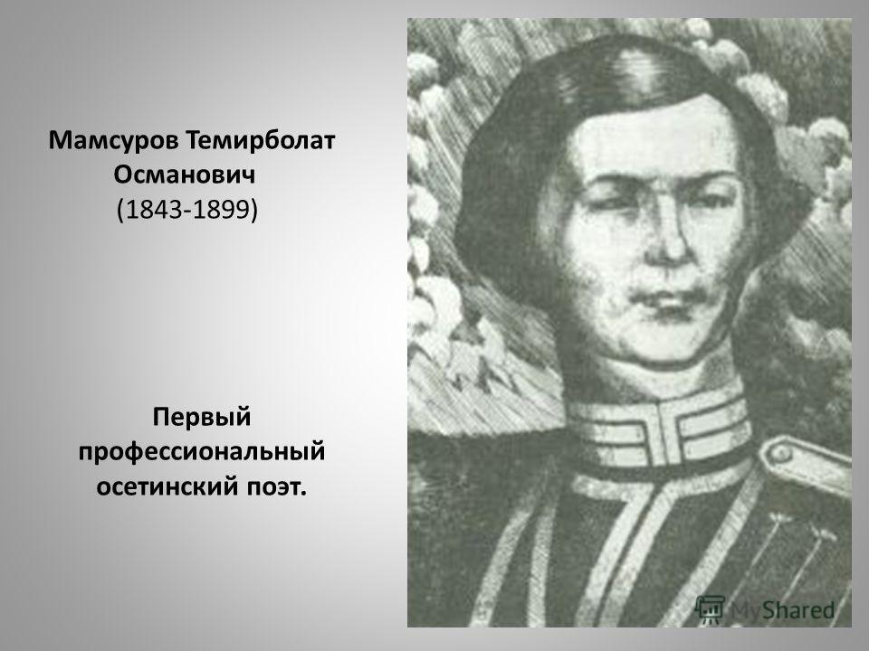 Мамсуров Темирболат Османович (1843-1899) Первый профессиональный осетинский поэт.