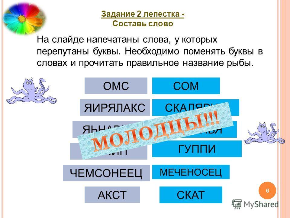На слайде напечатаны слова, у которых перепутаны буквы. Необходимо поменять буквы в словах и прочитать правильное название рыбы. Задание 2 лепестка - Составь слово ОМССОМ ЯИРЯЛАКССКАЛЯРИЯ ЯЬНАРИППИРАНЬЯ УГПИП ГУППИ ЧЕМСОНЕЕЦ МЕЧЕНОСЕЦ АКСТСКАТ 6