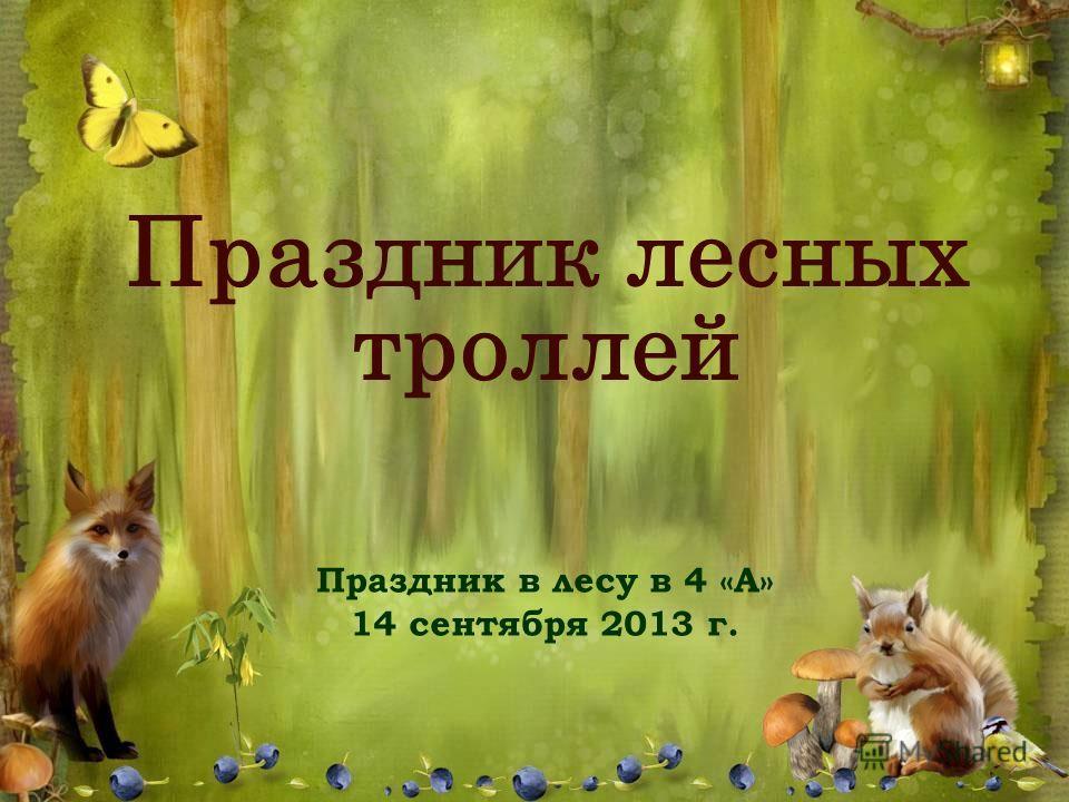 Праздник в лесу в 4 «А» 14 сентября 2013 г. Праздник лесных троллей