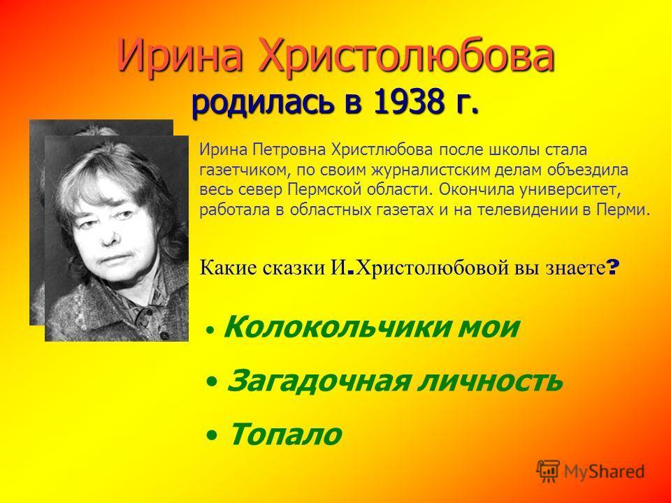 Ирина Христолюбова родилась в 1938 г. Ирина Петровна Христлюбова после школы стала газетчиком, по своим журналистским делам объездила весь север Пермской области. Окончила университет, работала в областных газетах и на телевидении в Перми. Колокольчи
