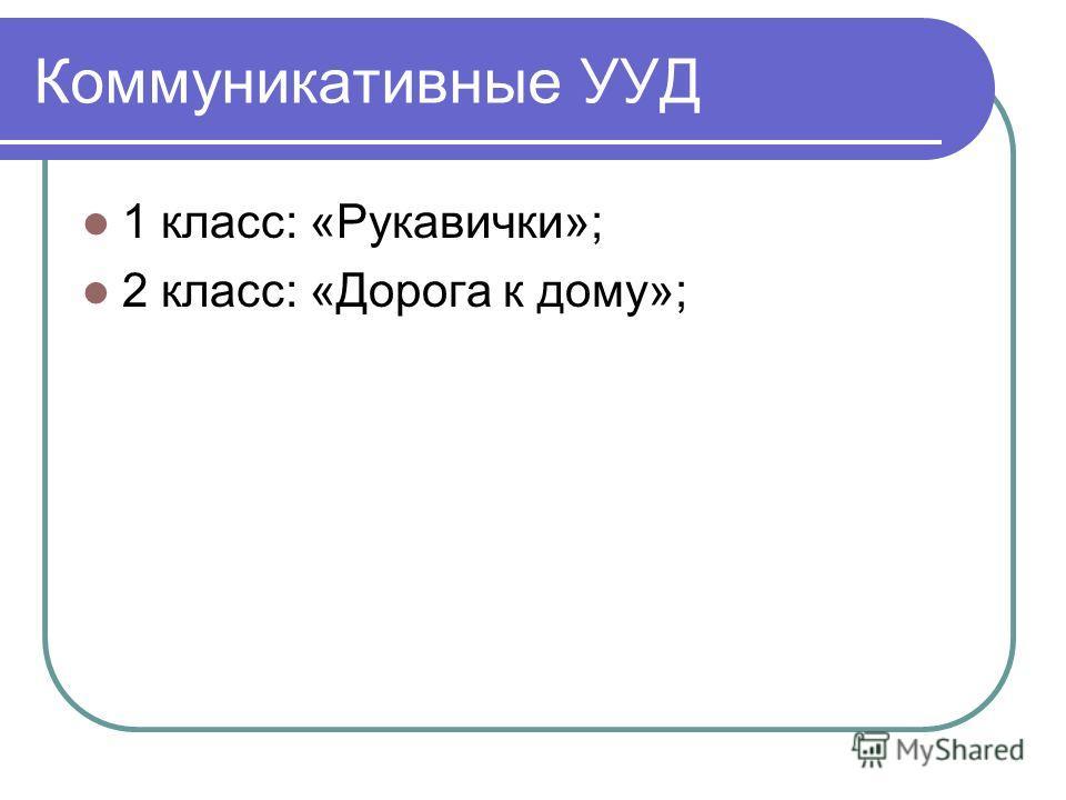 Коммуникативные УУД 1 класс: «Рукавички»; 2 класс: «Дорога к дому»;