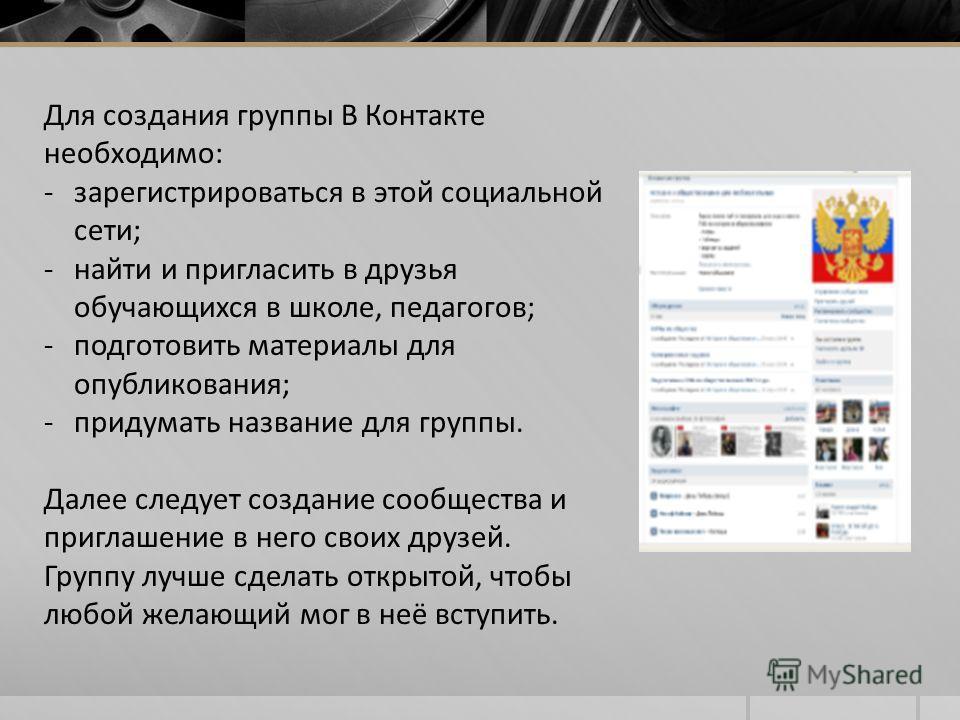 Для создания группы В Контакте необходимо: -зарегистрироваться в этой социальной сети; -найти и пригласить в друзья обучающихся в школе, педагогов; -подготовить материалы для опубликования; -придумать название для группы. Далее следует создание сообщ