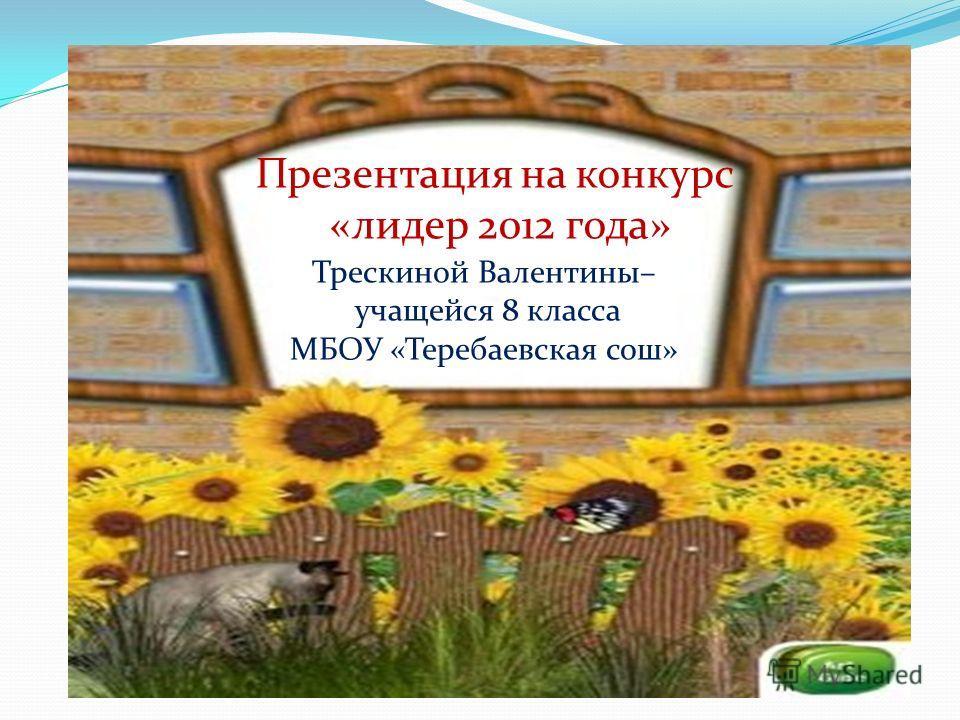 Презентация на конкурс «лидер 2012 года» Трескиной Валентины– учащейся 8 класса МБОУ «Теребаевская сош»