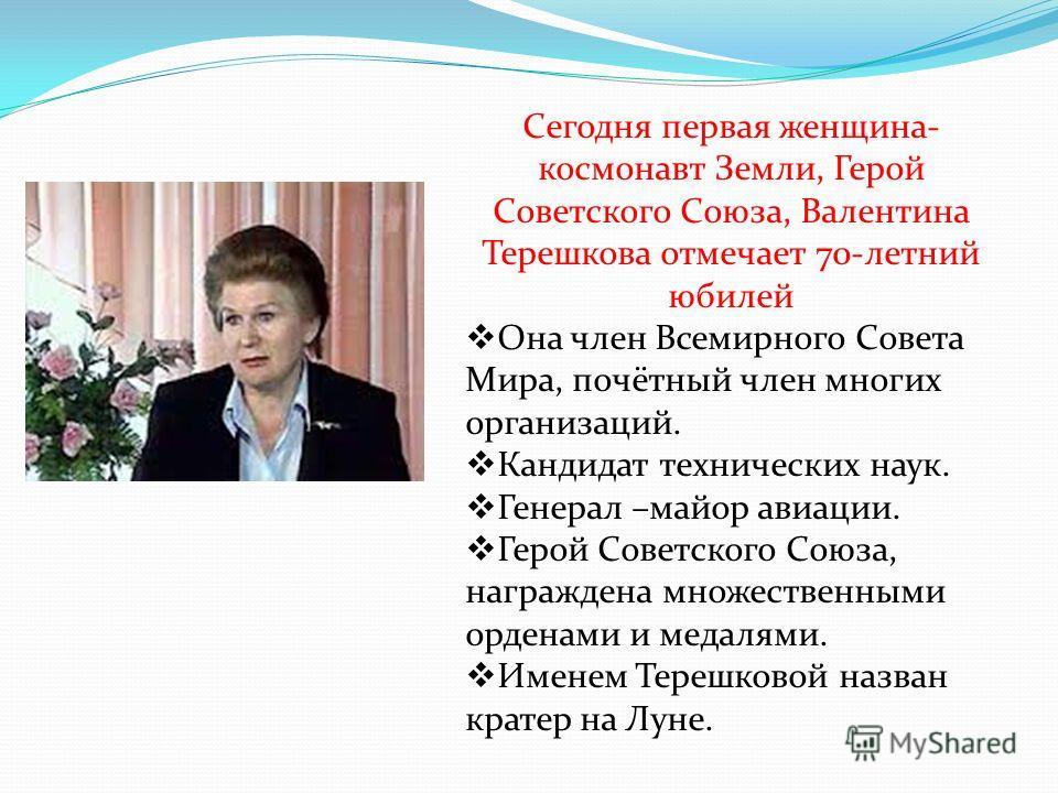 Сегодня первая женщина- космонавт Земли, Герой Советского Союза, Валентина Терешкова отмечает 70-летний юбилей Она член Всемирного Совета Мира, почётный член многих организаций. Кандидат технических наук. Генерал –майор авиации. Герой Советского Союз