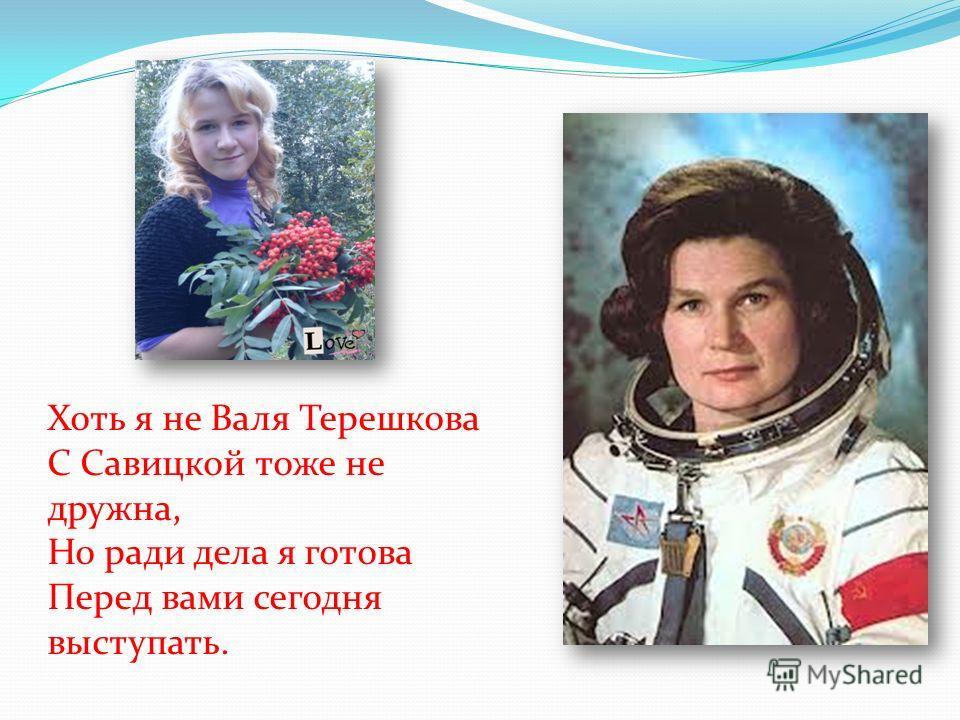 Хоть я не Валя Терешкова С Савицкой тоже не дружна, Но ради дела я готова Перед вами сегодня выступать.