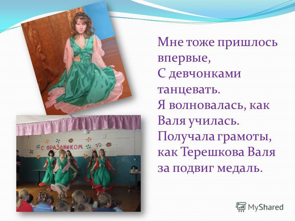 Мне тоже пришлось впервые, С девчонками танцевать. Я волновалась, как Валя училась. Получала грамоты, как Терешкова Валя за подвиг медаль.