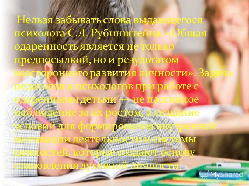 Нельзя забывать слова выдающегося психолога С.Л. Рубинштейна: «Общая одаренность является не только предпосылкой, но и результатом всестороннего развития личности». Задача педагогов и психологов при работе с одаренными детьми не пассивное наблюдение