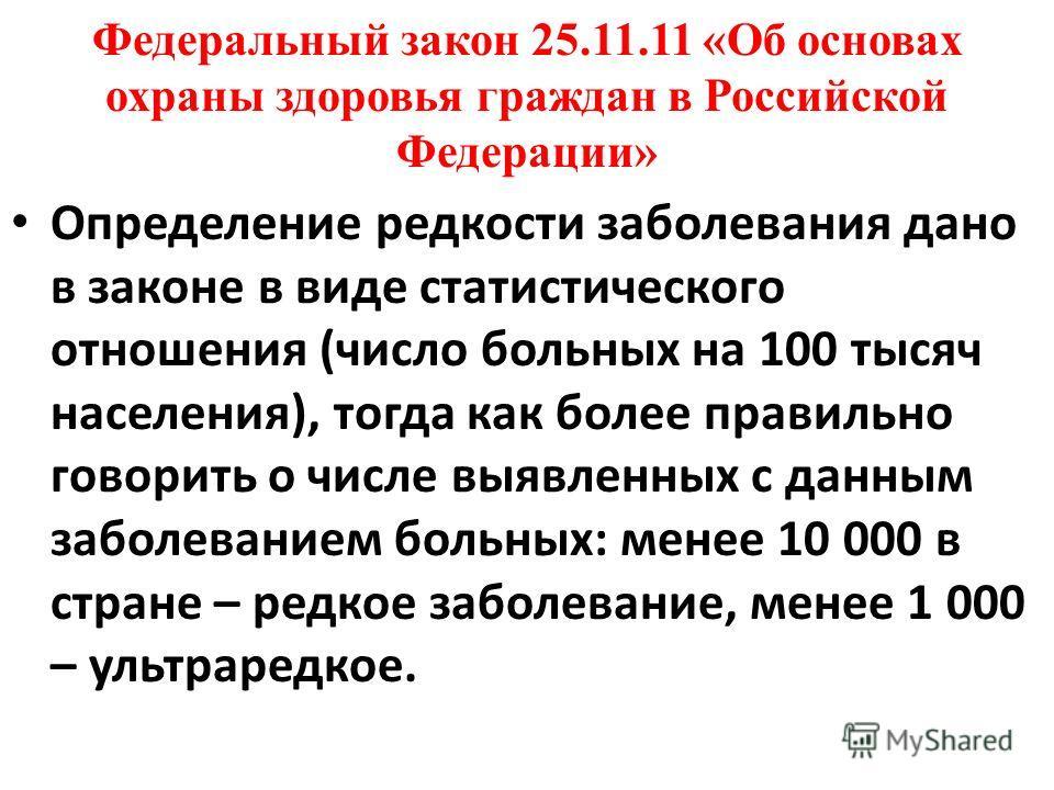 Федеральный закон 25.11.11 «Об основах охраны здоровья граждан в Российской Федерации» Определение редкости заболевания дано в законе в виде статистического отношения (число больных на 100 тысяч населения), тогда как более правильно говорить о числе