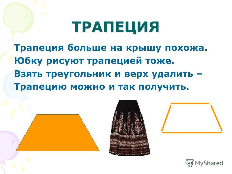 ТРАПЕЦИЯ Трапеция больше на крышу похожа. Юбку рисуют трапецией тоже. Взять треугольник и верх удалить – Трапецию можно и так получить.