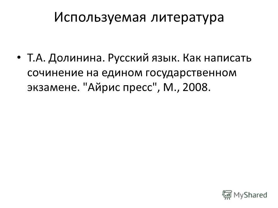 Используемая литература Т.А. Долинина. Русский язык. Как написать сочинение на едином государственном экзамене. Айрис пресс, М., 2008.