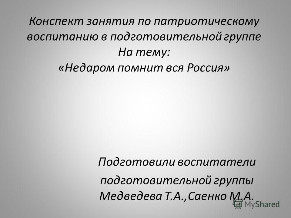 Конспект занятия по патриотическому воспитанию в подготовительной группе На тему: «Недаром помнит вся Россия» Подготовили воспитатели подготовительной группы Медведева Т.А.,Cаенко М.А.