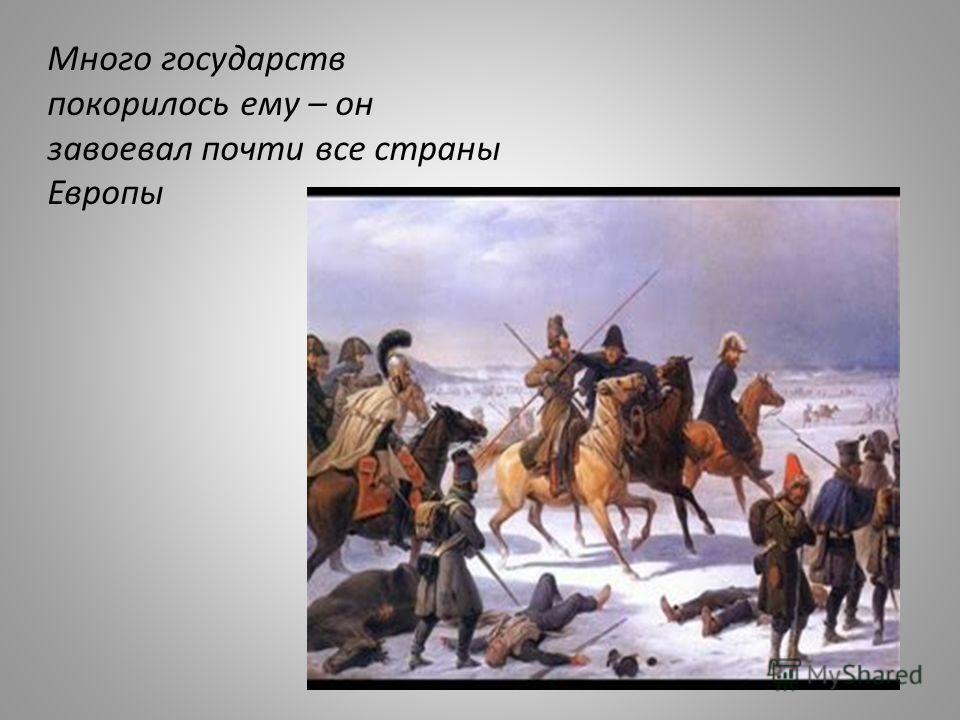 Много государств покорилось ему – он завоевал почти все страны Европы