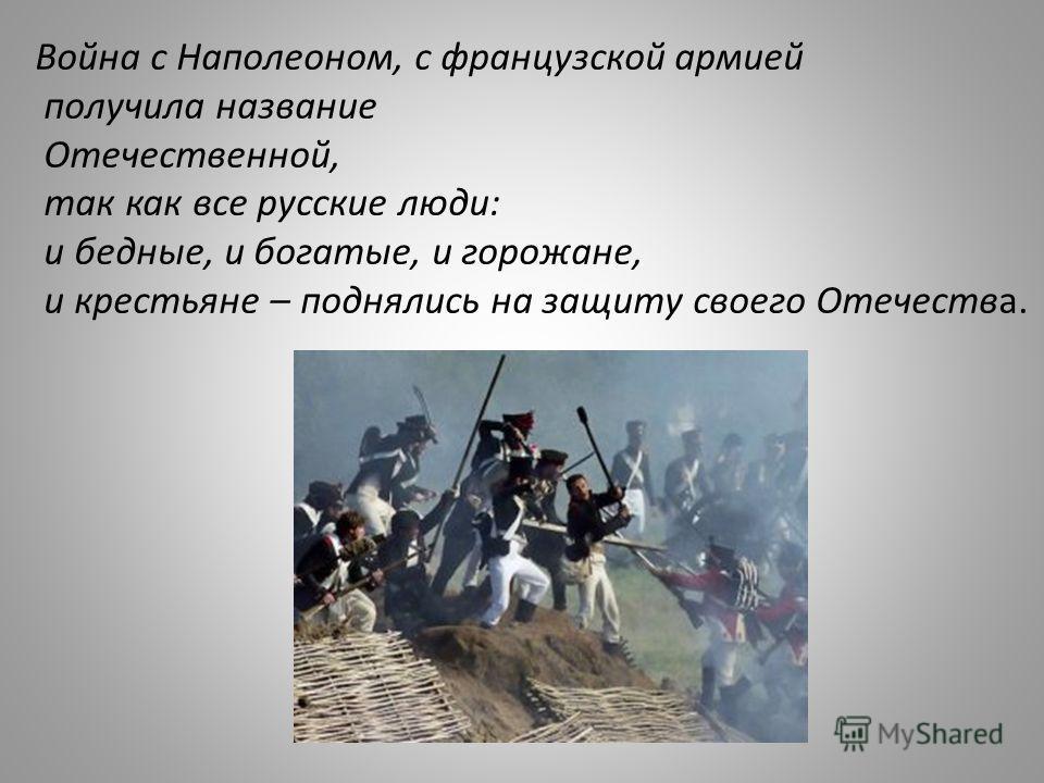 Война с Наполеоном, с французской армией получила название Отечественной, так как все русские люди: и бедные, и богатые, и горожане, и крестьяне – поднялись на защиту своего Отечества.
