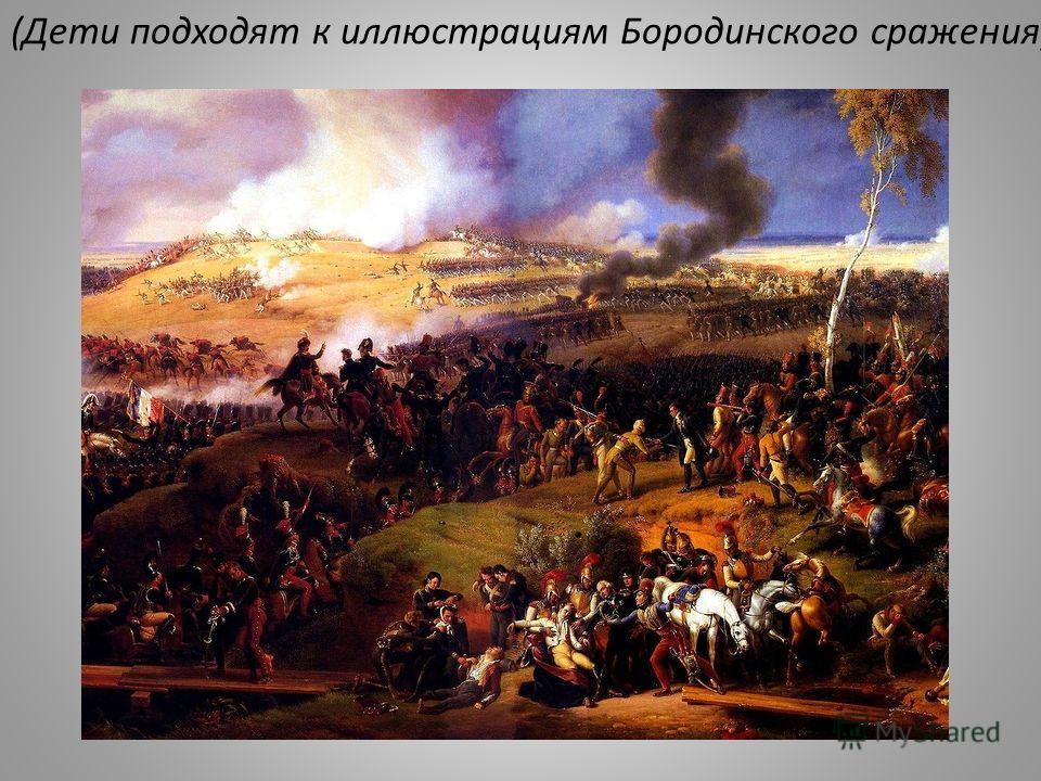 (Дети подходят к иллюстрациям Бородинского сражения).
